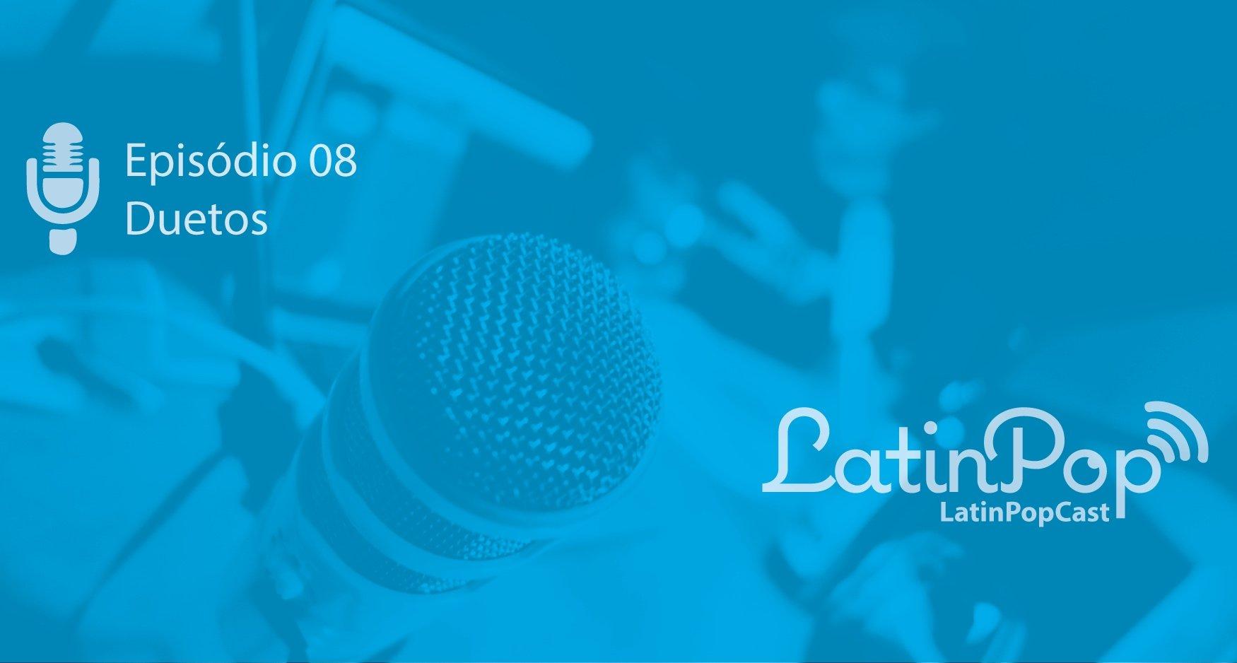 A 8ª edição do LatinPop Cast relembra os melhores duetos entre da música latina com artistas brasileiros
